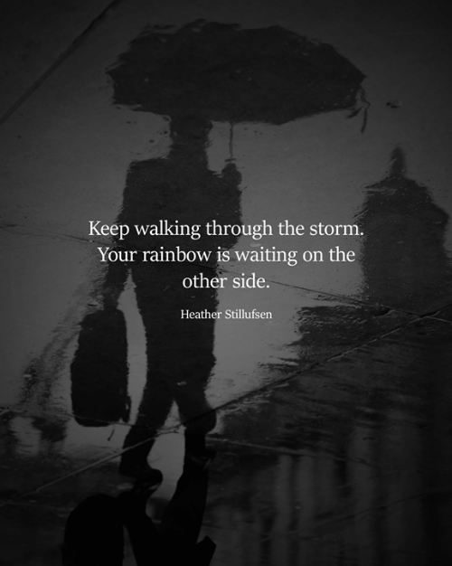 Memes, Rainbow, and Waiting...: Keep walking through the storm.  Your rainbow is waiting on the  other side.  Heather Stillufsen