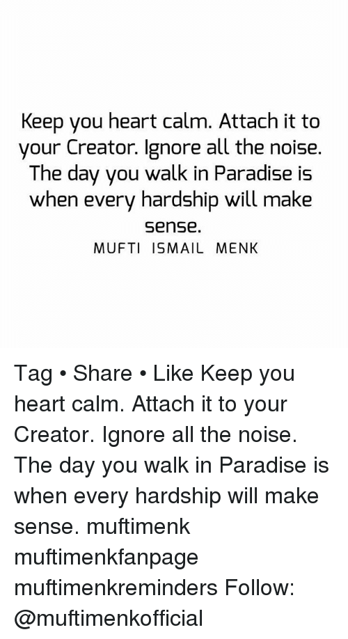 Memes, Paradise, and 🤖: Keep you heart calm. Attach it to  your Creator. Ignore all the noise.  The day you walk in Paradise is  when every hardship will make  sense.  MUFTI ISMAIL MENK Tag • Share • Like Keep you heart calm. Attach it to your Creator. Ignore all the noise. The day you walk in Paradise is when every hardship will make sense. muftimenk muftimenkfanpage muftimenkreminders Follow: @muftimenkofficial