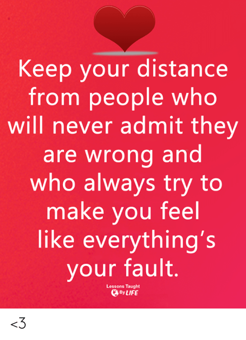 Memes, Never, and 🤖: Keep your distance  from people who  will never admit they  are wrong and  who always try to  make you feel  like everything's  your fault.  Lessons Taught  ByLIFE <3