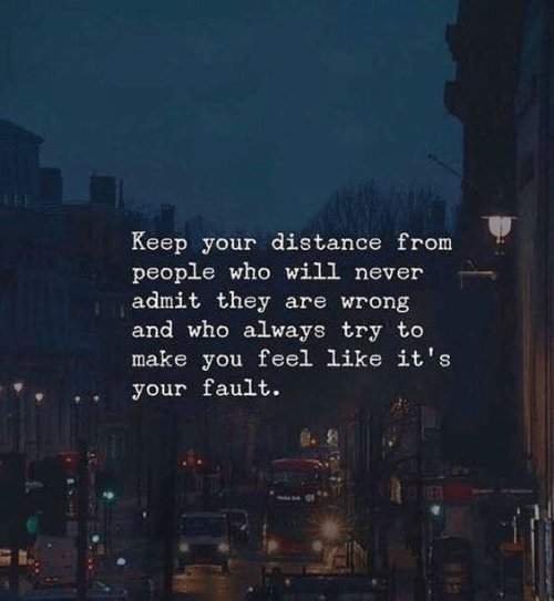 Never, Who, and Will: Keep your distance from  people who will never  admit they are wrong  and who always try to  make you feel like it's  your fault