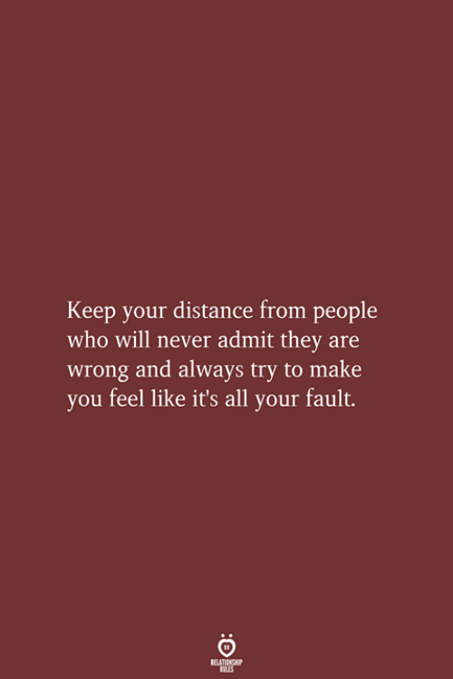 Never, Who, and Will: Keep your distance from people  who will never admit they are  wrong and always try to make  you feel like it's all your fault.  RELATIONSHIP  LES