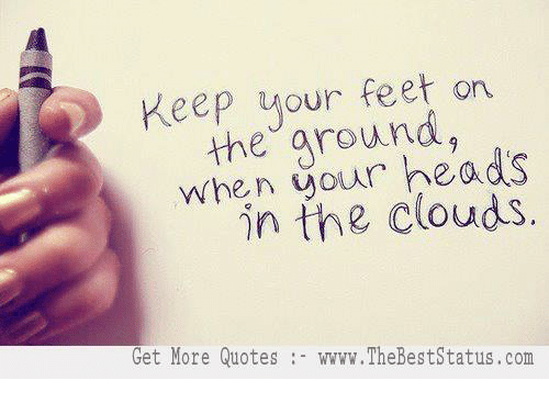 Keep Your Feet On The Your Heads In The Clouds Get More Quotes