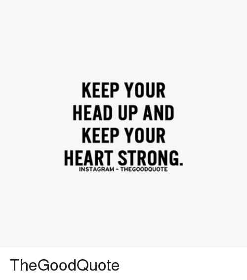 Keep Your Head Up And Keep Your Heart Strong Thegoodquote Meme On