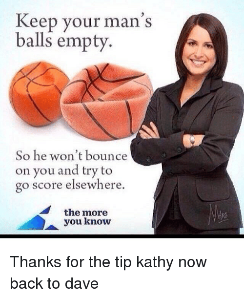 Memes, The More You Know, and Back: Keep your man's  balls empty  So he won't bounce  on you and try to  go score elsewhere  the more  you know Thanks for the tip kathy now back to dave