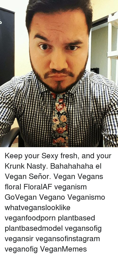 Keep Your Sexy Fresh And Your Krunk Nasty Bahahahaha El Vegan Señor