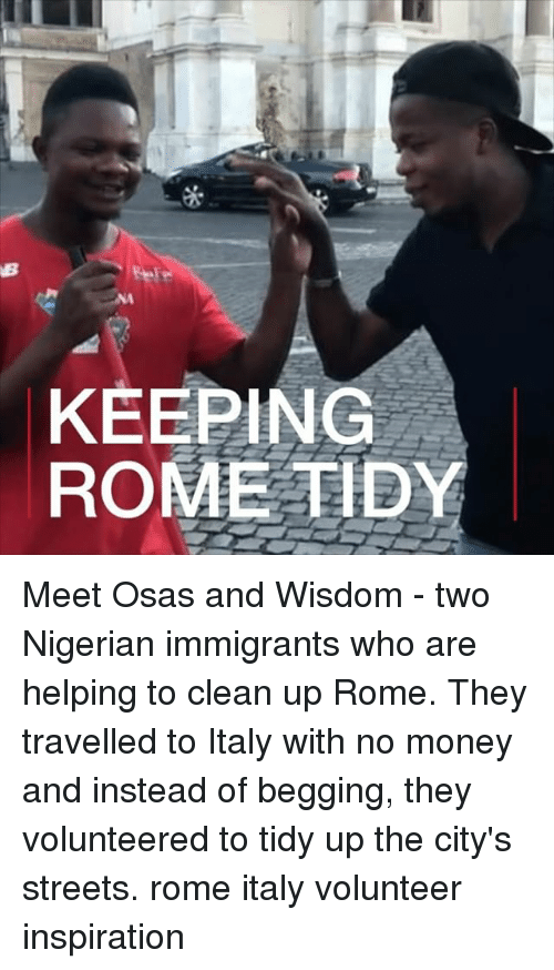 Memes, Money, and Streets: KEEPING  ROME TIDY Meet Osas and Wisdom - two Nigerian immigrants who are helping to clean up Rome. They travelled to Italy with no money and instead of begging, they volunteered to tidy up the city's streets. rome italy volunteer inspiration
