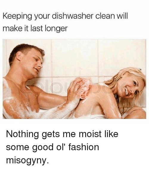 Fashion, Memes, and Good: Keeping your dishwasher clean will  make it last longer Nothing gets me moist like some good ol' fashion misogyny.