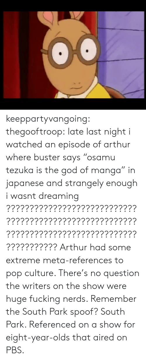 """Arthur, Fucking, and God: keeppartyvangoing:  thegooftroop:  late last night i watched an episode of arthur where buster says""""osamu tezuka is the god of manga"""" in japanese and strangely enough i wasnt dreaming  ???????????????????????????????????????????????????????????????????????????????????????????????   Arthur had some extreme meta-references to pop culture. There's no question the writers on the show were huge fucking nerds. Remember the South Park spoof? South Park. Referenced on a show for eight-year-olds that aired on PBS."""