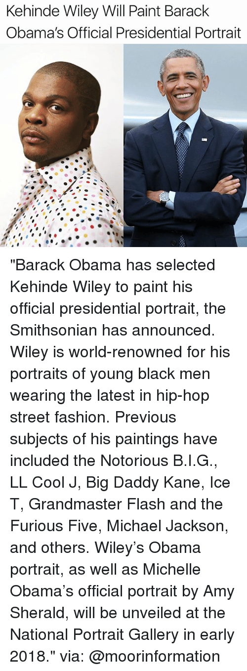 "Fashion, Memes, and Michael Jackson: Kehinde Wiley Will Paint Barack  Obama's Official Presidential Portrait ""Barack Obama has selected Kehinde Wiley to paint his official presidential portrait, the Smithsonian has announced. Wiley is world-renowned for his portraits of young black men wearing the latest in hip-hop street fashion. Previous subjects of his paintings have included the Notorious B.I.G., LL Cool J, Big Daddy Kane, Ice T, Grandmaster Flash and the Furious Five, Michael Jackson, and others. Wiley's Obama portrait, as well as Michelle Obama's official portrait by Amy Sherald, will be unveiled at the National Portrait Gallery in early 2018."" via: @moorinformation"