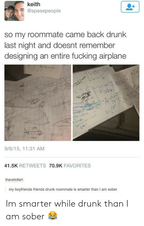 Drunk, Friends, and Fucking: keith  E@spasepeople  so my roommate came back drunk  last night and doesnt remember  designing an entire fucking airplane  9/6/15, 11:31 AM  41.5K RETWEETS 70.9K FAVORITES  ihavetofart:  my boyfriends friends drunk roommate is smarter than I am sober Im smarter while drunk than I am sober 😂
