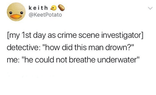 "Crime, Humans of Tumblr, and How: keith  @KeetPotato  [my 1st day as crime scene investigator]  detective: ""how did this man drown?""  me: ""he could not breathe underwater"""