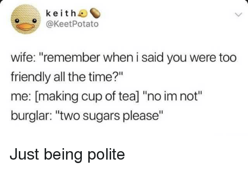"""Time, Wife, and All The: keith  @KeetPotato  wife: """"remember when i said you were too  friendly all the time?""""  me: [making cup of tea] """"no im not""""  burglar: """"two sugars please"""" Just being polite"""