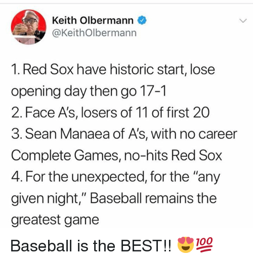 "Baseball, Mlb, and Best: Keith Olbermann  @KeithOlbermann  1. Red Sox have historic start, lose  opening day then go 17-1  2. Face A's, losers of 11 of first 20  3. Sean Manaea of A's, with no career  Complete Games, no-hits Red Sox  4. For the unexpected, for the ""any  given night,"" Baseball remains the  greatest game Baseball is the BEST!! 😍💯"