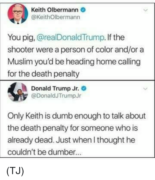 Donald Trump, Dumb, and Memes: Keith Olbermann  @KeithOlbermann  You pig, @realDonaldTrump. If the  shooter were a person of color and/or a  Muslim you'd be heading home calling  for the death penalty  Donald Trump Jr.  @DonaldJTrumpJr  Only Keith is dumb enough to talk about  the death penalty for someone who is  already dead. Just when l thought he  couldn't be dumber. (TJ)