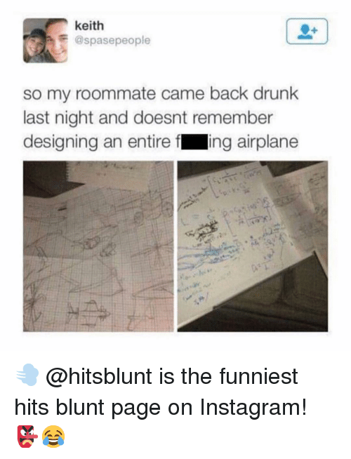 Drunk, Instagram, and Memes: keith  @spasepeople  so my roommate came back drunk  last night and doesnt remember  designing an entire f ing airplane 💨 @hitsblunt is the funniest hits blunt page on Instagram! 👺😂
