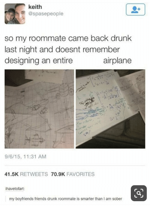Drunk, Friends, and Roommate: keith  @spasepeople  so my roommate came back drunk  last night and doesnt remember  designing an entire  airplane  e  9/6/15, 11:31 AM  41.5K RETWEETS 70.9K FAVORITES  ihavetofart:  my boyfriends friends drunk roommate is smarter than I am sober