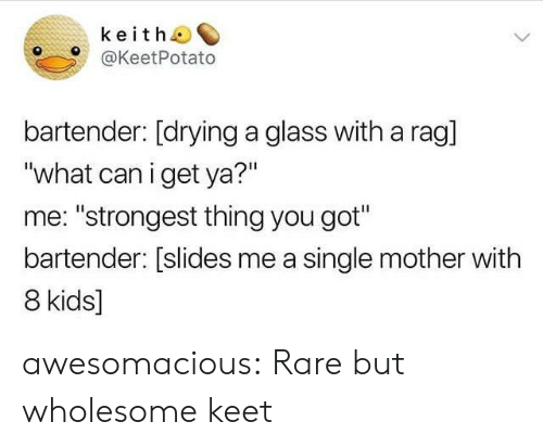 "Tumblr, Blog, and Http: keitho  @KeetPotato  bartender: [drying a glass with a rag]  ""what can i get ya?""  me: ""strongest thing you got""  bartender: [slides me a single mother with  8 kids] awesomacious:  Rare but wholesome keet"