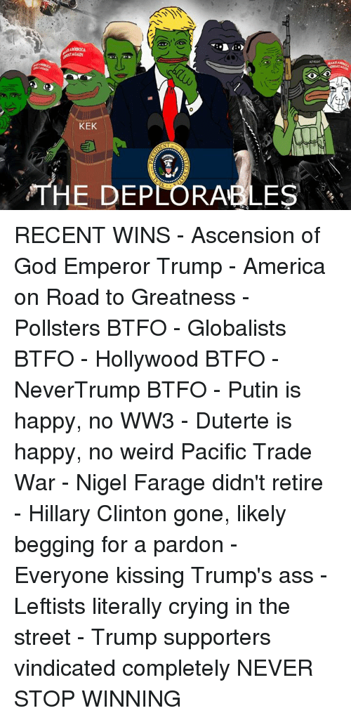America, Ass, and Crying: KEK  THE DEPLORABLES RECENT WINS  - Ascension of God Emperor Trump - America on Road to Greatness - Pollsters BTFO - Globalists BTFO - Hollywood BTFO - NeverTrump BTFO - Putin is happy, no WW3 - Duterte is happy, no weird Pacific Trade War - Nigel Farage didn't retire  - Hillary Clinton gone, likely begging for a pardon - Everyone kissing Trump's ass - Leftists literally crying in the street - Trump supporters vindicated completely  NEVER STOP WINNING