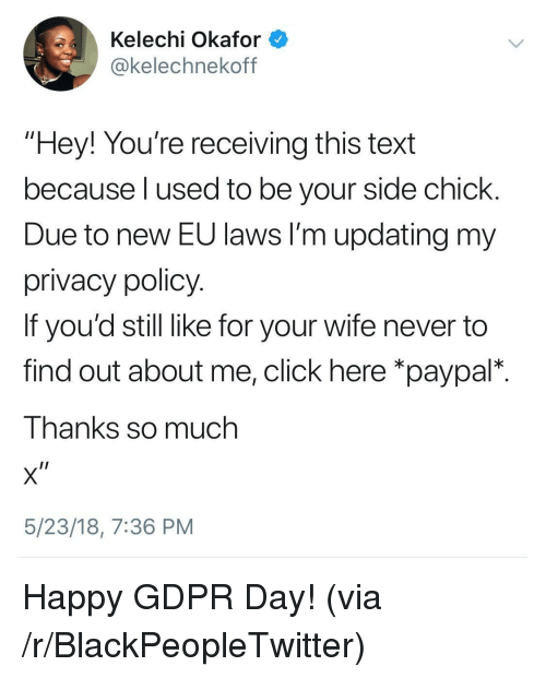 "Blackpeopletwitter, Click, and Side Chick: Kelechi Okafor  okelechnekoff  ""Hey! You're receiving this text  because l used to be your side chick  Due to new EU laws I'm updating my  privacy policy  If you'd still like for your wife never to  find out about me, click here *paypal*.  Thanks so much  5/23/18, 7:36 PM <p>Happy GDPR Day! (via /r/BlackPeopleTwitter)</p>"