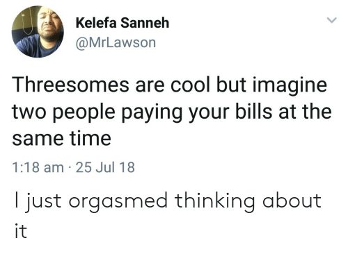Cool, Time, and Bills: Kelefa Sanneh  @MrLawson  Threesomes are cool but imagine  two people paying your bills at the  same time  1:18 am 25 Jul 18 I just orgasmed thinking about it