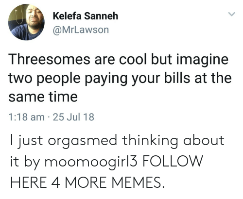 Dank, Memes, and Target: Kelefa Sanneh  @MrLawson  Threesomes are cool but imagine  two people paying your bills at the  same time  1:18 am 25 Jul 18 I just orgasmed thinking about it by moomoogirl3 FOLLOW HERE 4 MORE MEMES.