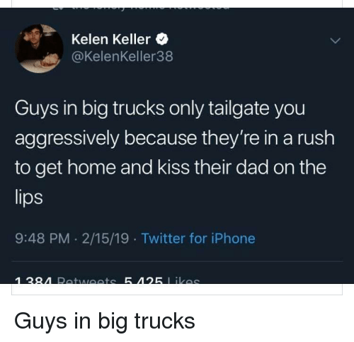 Dad, Iphone, and Twitter: Kelen Keller  @KelenKeller38  Guys in big trucks only tailgate you  aggressively because they're in a rush  to get home and kiss their dad on the  lips  9:48 PM. 2/15/19 Twitter for iPhone Guys in big trucks