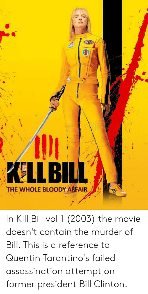 Kellbill The Whole Bloody Affair In Kill Bill Vol 1 2003 The Movie Doesn T Contain The Murder Of Bill This Is A Reference To Quentin Tarantino S Failed Assassination Attempt On Former President