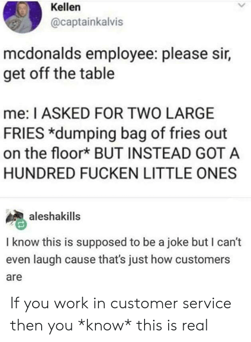 Funny, McDonalds, and Tumblr: Kellen  @captainkalvis  mcdonalds employee: please sir,  get off the table  me: I ASKED FOR TWO LARGE  FRIES *dumping bag of fries out  on the floor* BUT INSTEAD GOT A  HUNDRED FUCKEN LITTLE ONES  aleshakills  I know this is supposed to be a joke but I can't  even laugh cause that's just how customers  are If you work in customer service then you *know* this is real