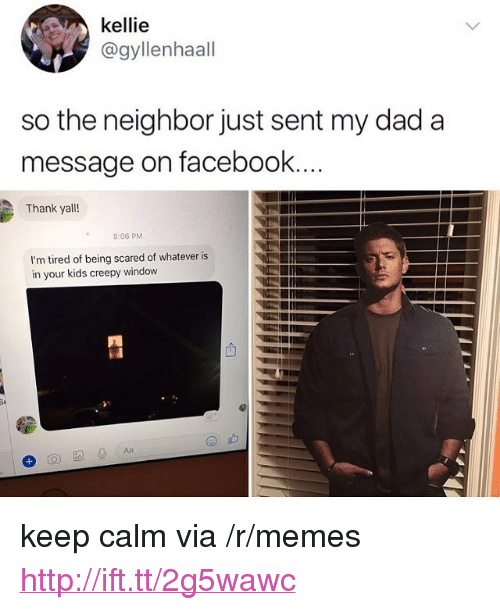 "Creepy, Dad, and Facebook: kellie  @gyllenhaall  so the neighbor just sent my dad a  message on facebook  Thank yall!  8:06 PM  I'm tired of being scared of whatever is  in your kids creepy window <p>keep calm via /r/memes <a href=""http://ift.tt/2g5wawc"">http://ift.tt/2g5wawc</a></p>"
