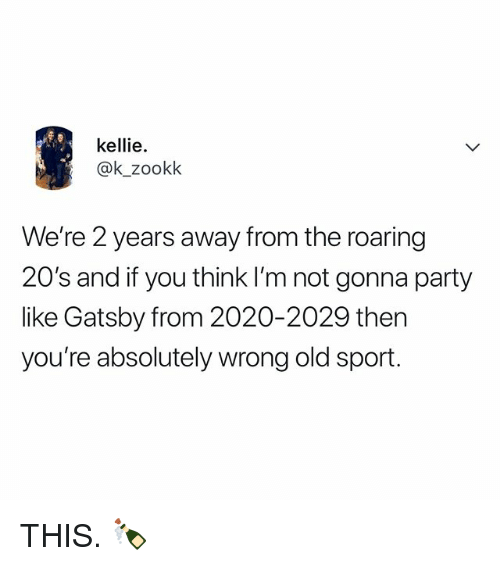 Party, Relatable, and Old: kellie.  @k_zookk  We're 2 years away from the roaring  20's and if you think I'm not gonna party  like Gatsby from 2020-2029 then  you're absolutely wrong old sport. THIS. 🍾