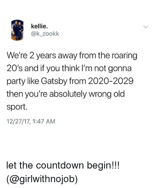 Countdown, Memes, and Party: kellie.  @k_zookk  We're 2 years away from the roaring  20's and if you think I'm not gonna  party like Gatsby from 2020-2029  then you're absolutely wrong old  sport.  12/27/17, 1:47 AM let the countdown begin!!! (@girlwithnojob)