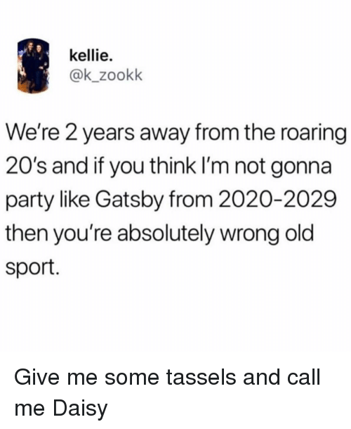 Party, Girl Memes, and Old: kellie.  @k_zookk  We're 2 years away from the roaring  20's and if you think I'm not gonna  party like Gatsby from 2020-2029  then you're absolutely wrong old  sport. Give me some tassels and call me Daisy