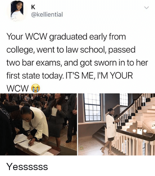 College, Memes, and School: @kelliential  Your WCW graduated early from  college, went to law school, passed  two bar exams, and got sworn in to her  first state today.IT'S ME, I'M YOUR  WCW Yessssss
