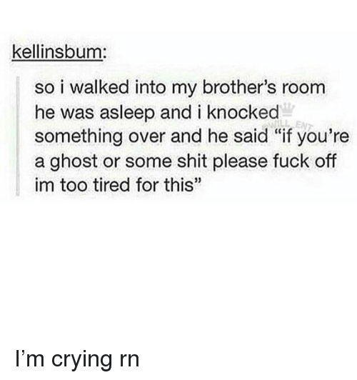"Crying, Memes, and Shit: kellinsbum:  so i walked into my brother's room  he was asleep and i knocked  something over and he said ""if you're  a ghost or some shit please fuck off  im too tired for this""  35 I'm crying rn"