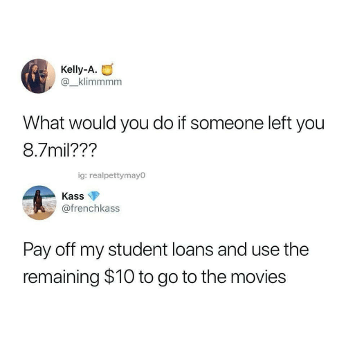 Movies, Loans, and Student Loans: Kelly-A.  @_klimmmm  What would you do if someone left you  8.7mil??'?  ig: realpettymayO  Kass  @frenchkass  Pay off my student loans and use the  remaining $10 to go to the movies