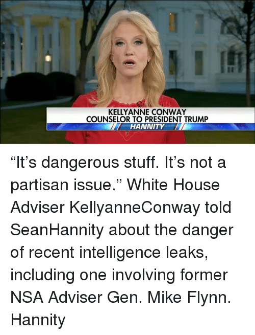 "Memes, 🤖, and Leaks: KELLY ANNE CONWAY  COUNSELOR TO PRESIDENT TRUMP  HANNITY ""It's dangerous stuff. It's not a partisan issue."" White House Adviser KellyanneConway told SeanHannity about the danger of recent intelligence leaks, including one involving former NSA Adviser Gen. Mike Flynn. Hannity"