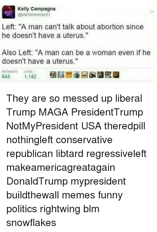 """Funny, Memes, and Politics: Kelly Campagna  @warriorwoman91  Left: """"A man can't talk about abortion since  he doesn't have a uterus.""""  Also Left: """"A man can be a woman even if he  doesn't have a uterus.""""  RETWESTS LINES They are so messed up liberal Trump MAGA PresidentTrump NotMyPresident USA theredpill nothingleft conservative republican libtard regressiveleft makeamericagreatagain DonaldTrump mypresident buildthewall memes funny politics rightwing blm snowflakes"""