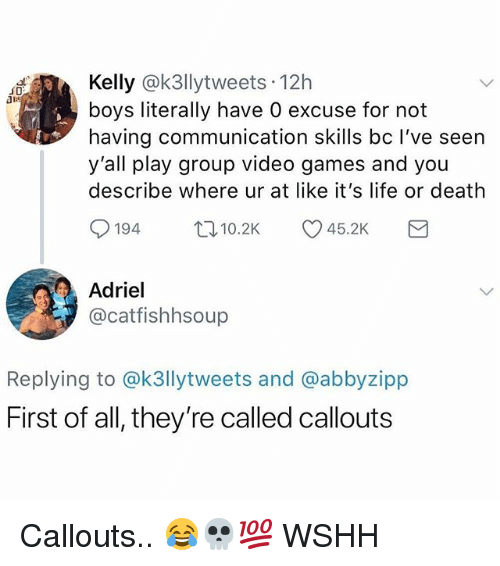 Life, Memes, and Video Games: Kelly @k3llytweets 12h  boys literally have 0 excuse for not  having communication skills bc I've seen  y'all play group video games and you  describe where ur at like it's life or death  0194 ロ10.2K 45.2K  Adriel  @catfishhsoup  Replying to @k3llytweets and @abbyzipp  First of all, they're called callouts Callouts.. 😂💀💯 WSHH