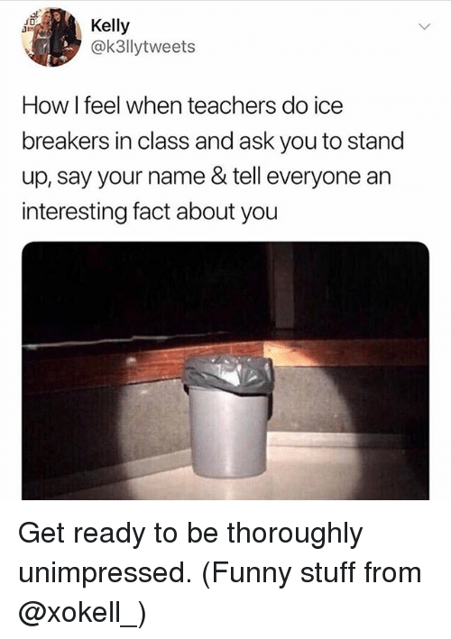 Funny, Memes, and Stuff: Kelly  @k3llytweets  How I feel when teachers do ice  breakers in class and ask you to stand  up, say your name & tell everyone an  interesting fact about you Get ready to be thoroughly unimpressed. (Funny stuff from @xokell_)