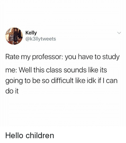 Children, Hello, and Girl Memes: Kelly  @k3llytweets  Rate my professor: you have to study  me: Well this class sounds like its  going to be so difficult like idk if I can  do it Hello children