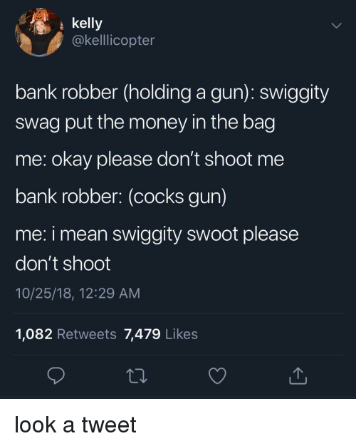 Money, Swag, and Bank: kelly  @kelllicopter  bank robber (holding a gun): swiggity  swag put the money in the bag  me: okay please don't shoot me  bank robber: (cocks gun)  me: i mean swiggity swoot please  don't shoot  10/25/18, 12:29 AM  1,082 Retweets 7,479 Likes look a tweet