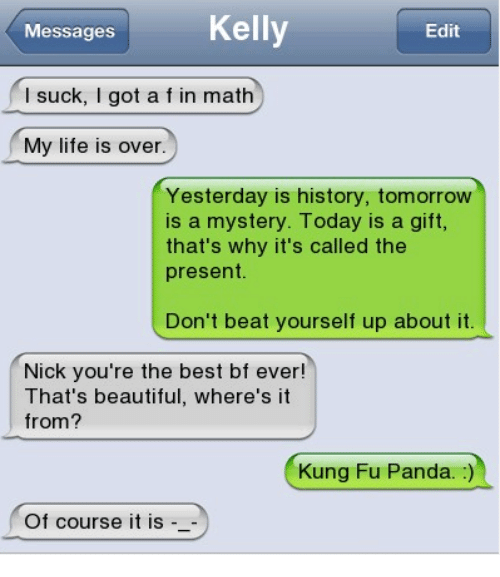 Beautiful, Life, and Memes: Kelly  Messages  Edit  l suck, I got a f in math  My life is over  Yesterday is history, tomorrow  is a mystery. Today is a gift,  that's why it's called the  present.  Don't beat yourself up about it  Nick you're the best bf ever!  That's beautiful, where's it  from?  Kung Fu Panda. :)  Of course it is -_-