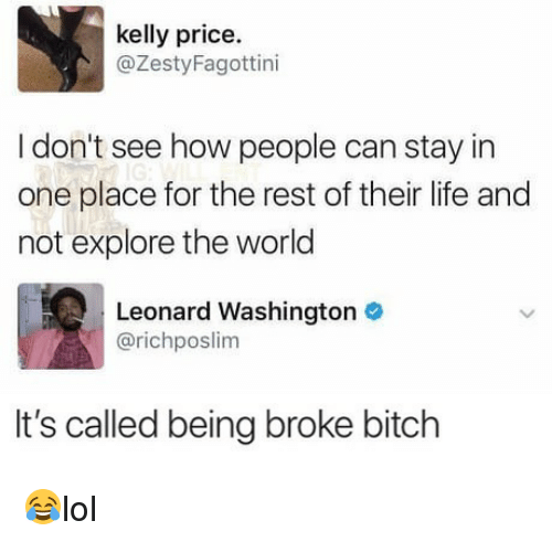 Being Broke, Bitch, and Life: kelly price.  @ZestyFagottini  I don't see how people can stay in  one place for the rest of their life and  not explore the world  Leonard Washington  @richposlim  It's called being broke bitch 😂lol