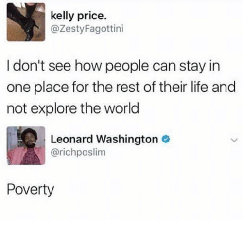 Dank, Life, and Kelly Price: kelly price.  @ZestyFagottini  I don't see how people can stay in  one place for the rest of their life and  not explore the world  Leonard Washington  @richposlim  Poverty