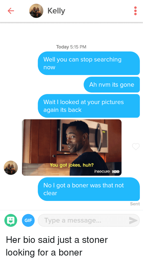Boner, Gif, and Hbo: Kelly  Today 5:15 PM  Well you can stop searching  now  Ah nvm its gone  Wait I looked at your pictures  again its back  You got jokes, huh?  insecure HBO  No I got a boner was that not  clear  Sent  GIF  Type a message... Her bio said just a stoner looking for a boner