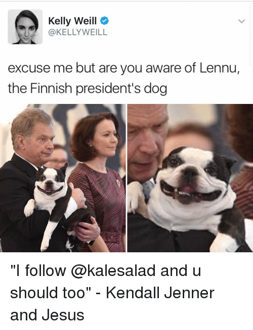 "Jesus, Kendall Jenner, and Memes: Kelly Weill  KELLY WEILL  excuse me but are you aware of Lennu,  the Finnish president's dog ""I follow @kalesalad and u should too"" - Kendall Jenner and Jesus"
