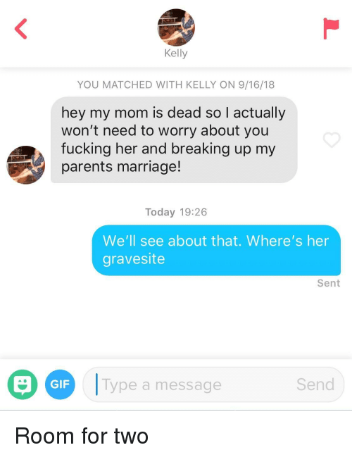 Gif, Marriage, and Parents: Kelly  YOU MATCHED WITH KELLY ON 9/16/18  hey my mom is dead so I actually  won't need to worry about you  fucking her and breaking up my  parents marriage!  Today 19:26  We'll see about that. Where's her  gravesite  Sent  O  D  !Type a message  GIF  Send Room for two