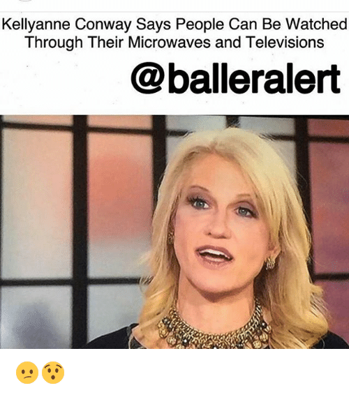 Conway, Memes, and 🤖: Kellyanne Conway Says People Can Be Watched  Through Their Microwaves and Televisions  @balleralert 😕😯