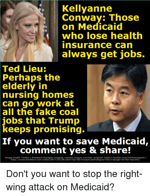 Conway, Fake, and Memes: Kellyanne  Conway: Those  on Medicaid  who lose health  insurance can  always get jobs.  Ted Lieu:  Perhaps the  elderly in  nursing  homes  can go work at  all the fake coal  jobs that Trump  keeps  promising.  If you want to save Medicaid,  comment yes & share!  Image Credit: Twitter | Breitbart Changes: cropped, resized, images overlaid. Original: https://twitter.com/kellyannepolls  http://www.breitbart.com/video/2017/02/06/dem-rep-lieu-trumps-pathological-lies-a-danger-to-the-republic/ Don't you want to stop the right-wing attack on Medicaid?