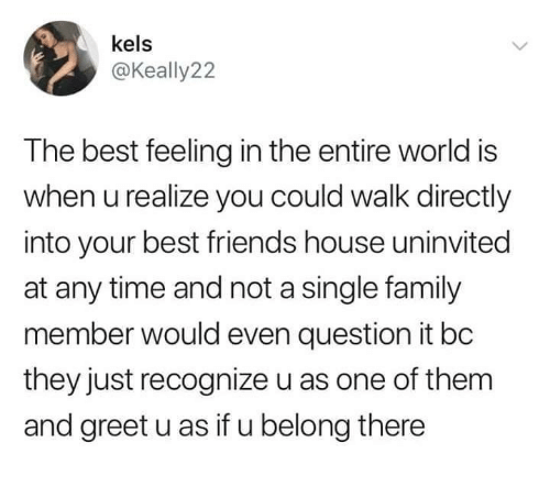 Family, Friends, and Best: kels  @Keally2:2  The best feeling in the entire world is  when u realize you could walk directly  into your best friends house uninvited  at any time and not a single family  member would even question it bc  they just recognize u as one of them  and greet u as if u belong there